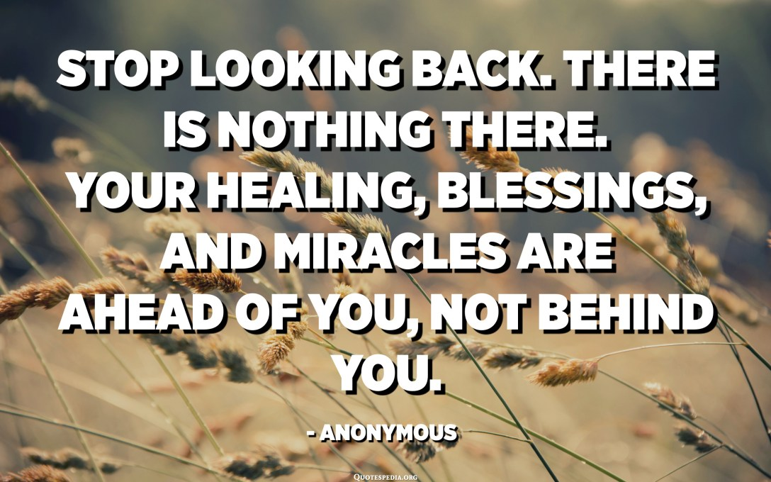 Stop looking back. There is nothing there. Your healing, blessings, and miracles are ahead of you, not behind you. - Anonymous
