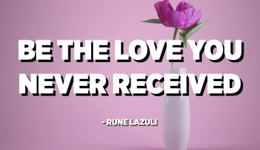Be the love you never received. - Rune Lazuli