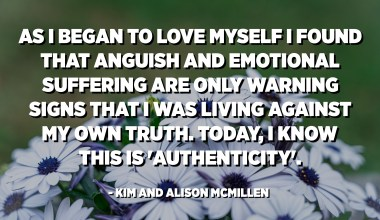 As I began to love myself I found that anguish and emotional suffering are only warning signs that I was living against my own truth. Today, I know this is 'authenticity'. - Kim And Alison McMillen