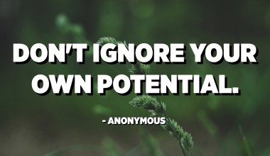 Don't ignore your own potential. - Anonymous