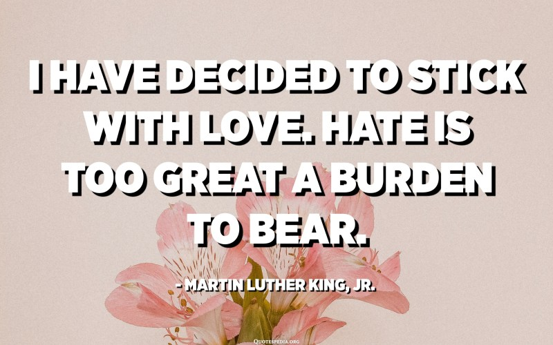 I have decided to stick with love. Hate is too great a burden to bear. - Martin Luther King, Jr.