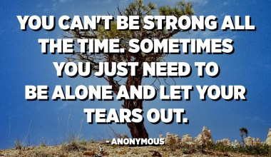 You can't be strong all the time. Sometimes you just need to be alone and let your tears out. - Anonymous