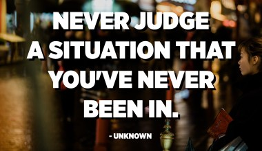 Never judge a situation that you've never been in. - Unknown