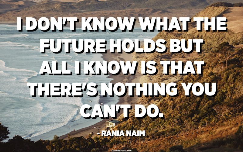 I don't know what the future holds but all I know is that there's nothing you can't do. - Rania Naim