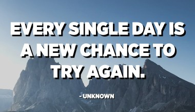 Every single day is a new chance to try again. - Unknown