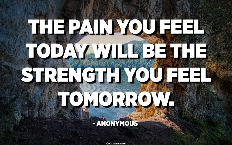 The pain you feel today will be the strength you feel tomorrow. - Anonymous