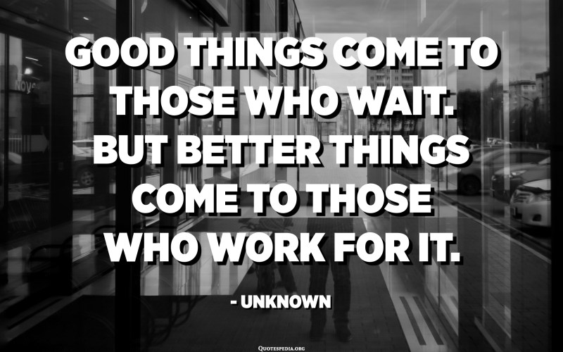 Good things come to those who wait. But better things come to those who work for it. - Unknown