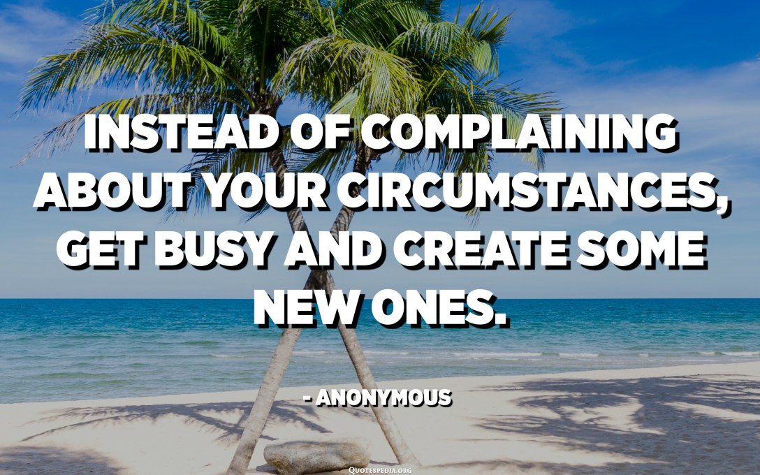 Instead of complaining about your circumstances, get busy and create some new ones. - Anonymous