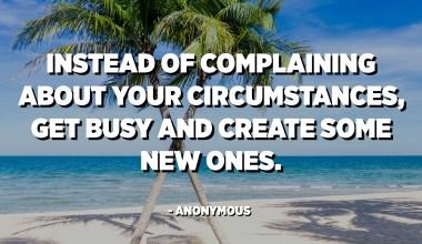 I stedet for at klage over dine omstændigheder, skal du være optaget og oprette nogle nye. - Anonym