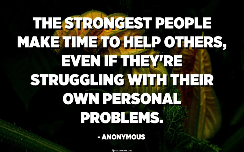 The strongest people make time to help others, even if they're struggling with their own personal problems. - Anonymous
