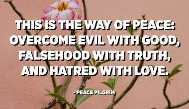 This is the way of peace: Overcome evil with good, falsehood with truth, and hatred with love. - Peace Pilgrim