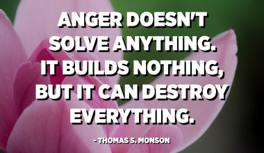 Anger doesn't solve anything. It builds nothing, but it can destroy everything. - Thomas S. Monson