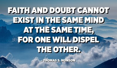 Faith and doubt cannot exist in the same mind at the same time, for one will dispel the other. - Thomas S. Monson
