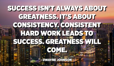 Success isn't always about greatness. It's about consistency. Consistent hard work leads to success. Greatness will come. - Dwayne Johnson