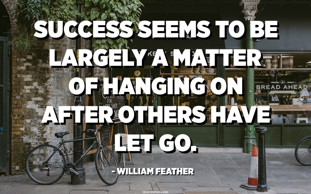 Success seems to be largely a matter of hanging on after others have let go. - William Feather