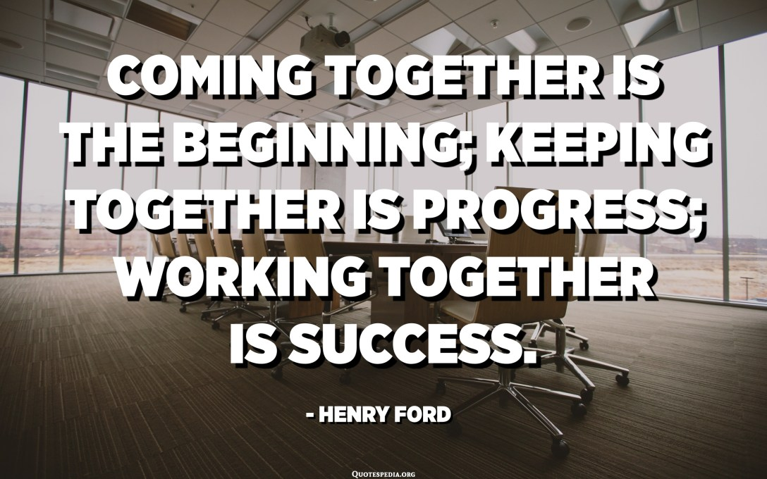 Coming together is the beginning; keeping together is progress; working together is success. - Henry Ford