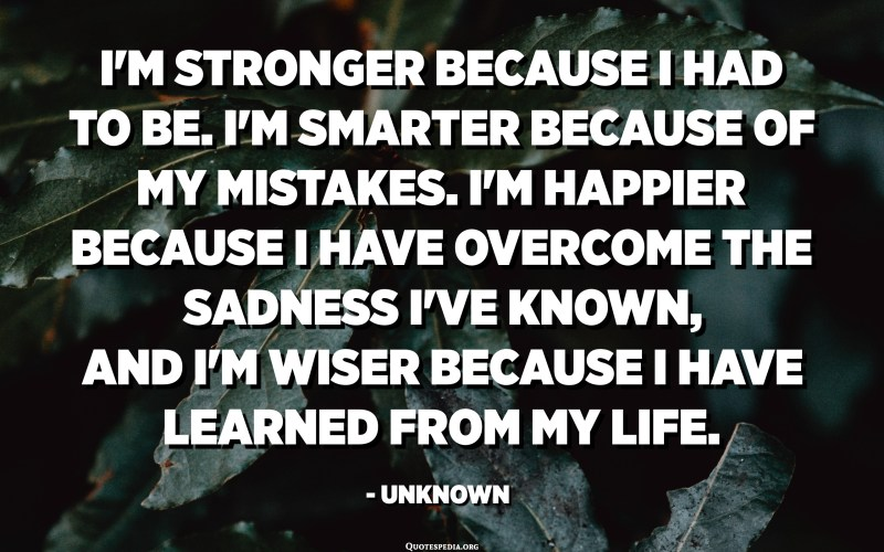 I'm stronger because I had to be. I'm smarter because of my mistakes. I'm happier because I have overcome the sadness I've known, and I'm wiser because I have learned from my life. - Unknown
