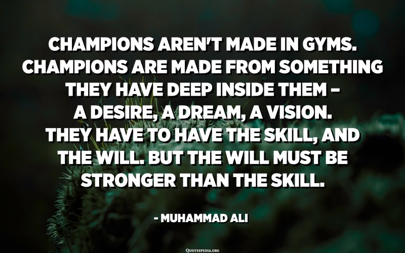 Champions aren't made in gyms. Champions are made from something they have deep inside them – a desire, a dream, a vision. They have to have the skill, and the will. But the will must be stronger than the skill. - Muhammad Ali