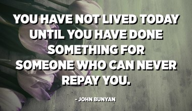 You have not lived today until you have done something for someone who can never repay you. - John Bunyan