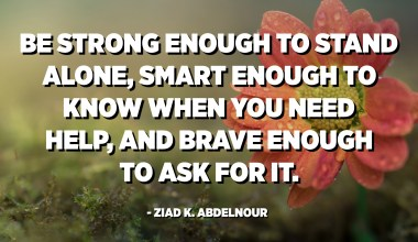Be strong enough to stand alone, smart enough to know when you need help, and brave enough to ask for it. - Ziad K. Abdelnour
