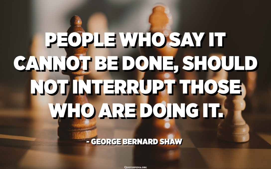 People who say it cannot be done, should not interrupt those who are doing it. - George Bernard Shaw