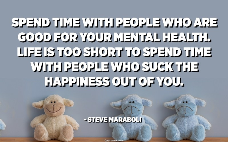 Spend time with people who are good for your mental health. Life is too short to spend time with people who suck the happiness out of you. - Steve Maraboli