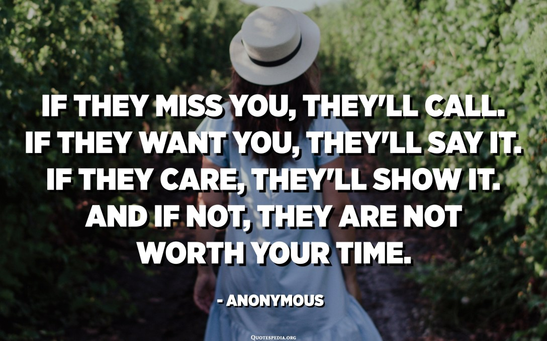If they miss you, they'll call. If they want you, they'll say it. If they care, they'll show it. And if not, they are not worth your time. - Anonymous