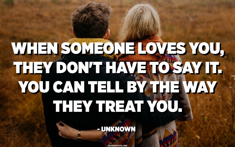 When someone loves you, they don't have to say it. You can tell by the way they treat you. - Unknown