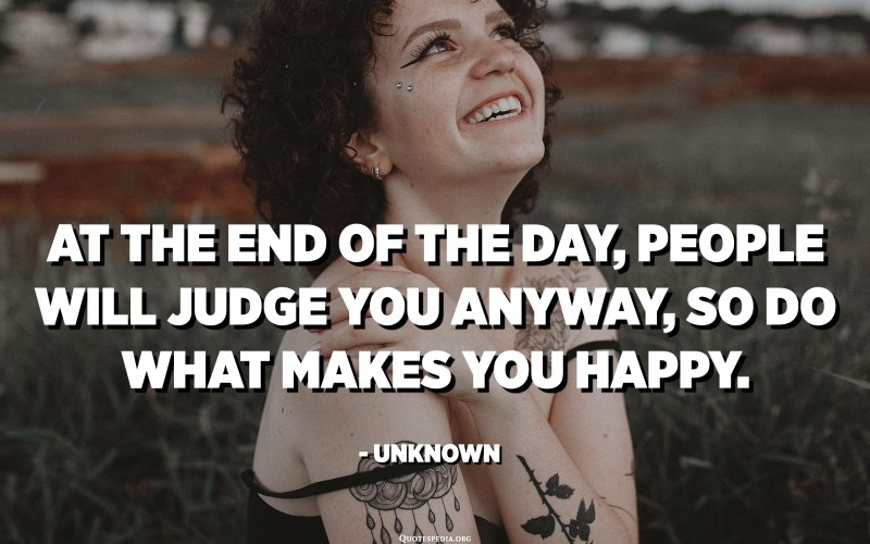 At the end of the day, people will judge you anyway, so do what makes you happy. - Unknown