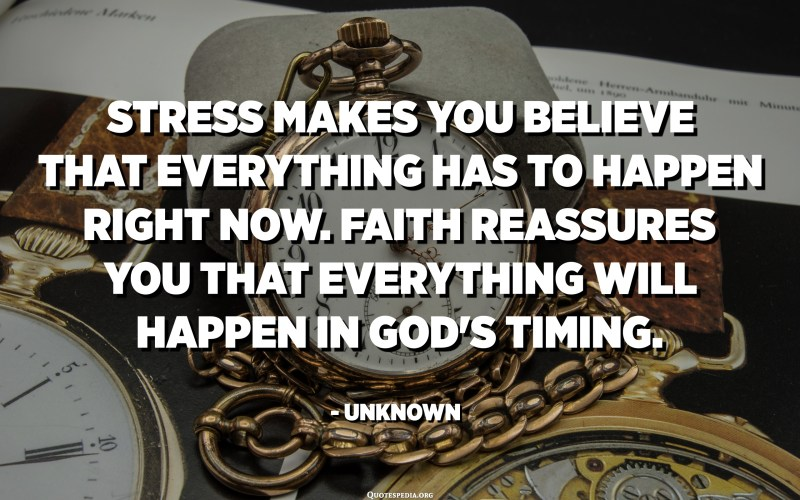 Stress makes you believe that everything has to happen right now. Faith reassures you that everything will happen in God's timing. - Unknown