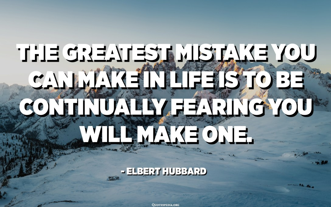 The greatest mistake you can make in life is to be continually fearing you will make one. - Elbert Hubbard