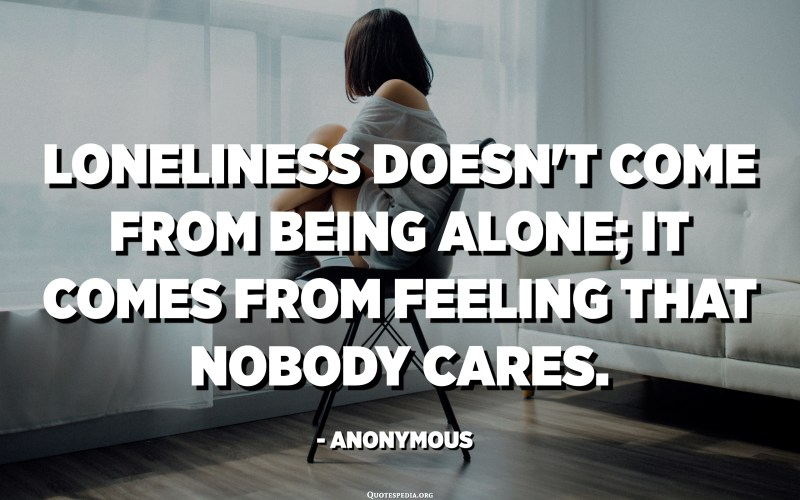 Loneliness doesn't come from being alone; it comes from feeling that nobody cares. - Anonymous