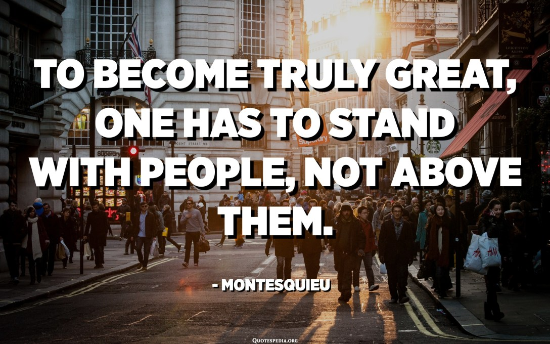 To become truly great, one has to stand with people, not above them. - Montesquieu