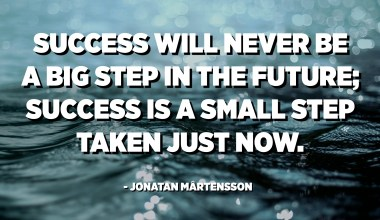 Success will never be a big step in the future; success is a small step taken just now. - Jonatan Mårtensson