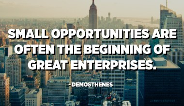 Small opportunities are often the beginning of great enterprises. - Demosthenes