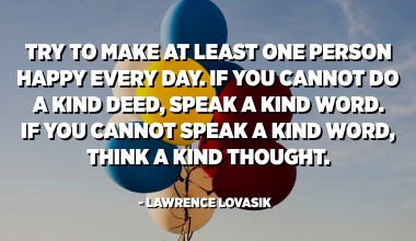 Try to make at least one person happy every day. If you cannot do a kind deed, speak a kind word. If you cannot speak a kind word, think a kind thought. Count up, if you can, the treasure of happiness that you would dispense in a week, in a year, in a lifetime. - Lawrence Lovasik