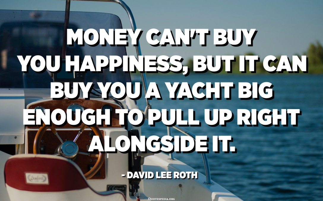 Money can't buy you happiness, but it can buy you a yacht big enough to pull up right alongside it. - David Lee Roth