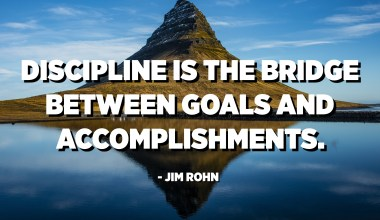 Discipline is the bridge between goals and accomplishments. - Jim Rohn