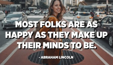 Most folks are as happy as they make up their minds to be. - Abraham Lincoln