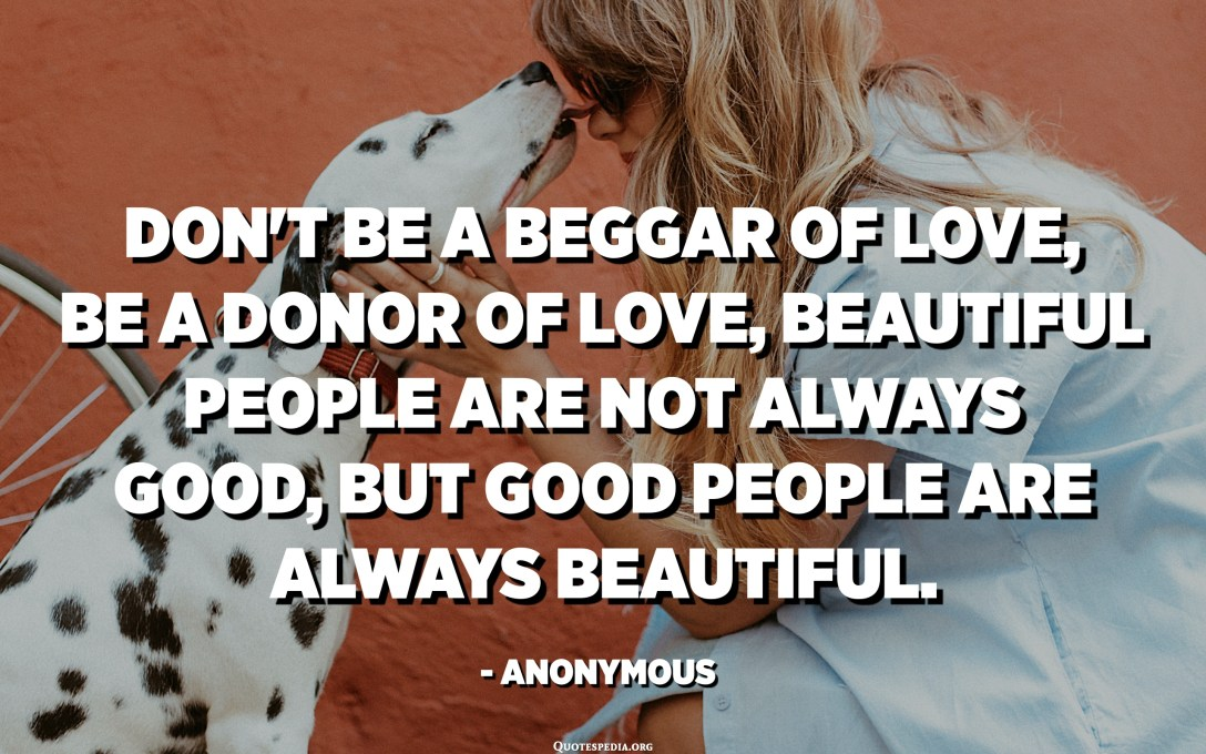 Don't be a beggar of love, be a donor of love, beautiful people are not always good, but good people are always beautiful. - Anonymous