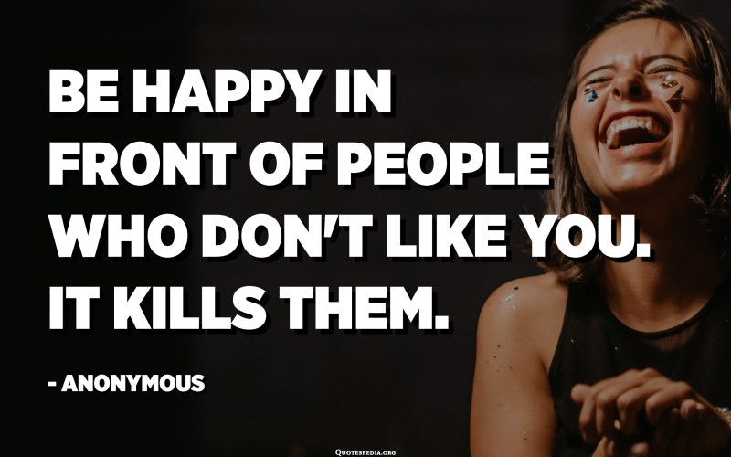 Be happy in front of people who don't like you. It kills them. - Anonymous