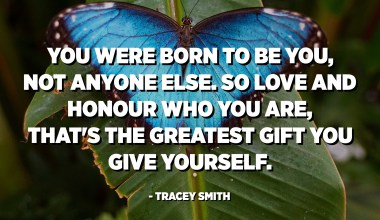 You were born to be you, not anyone else. So love and honour who you are, that's the greatest gift you give yourself. - Tracey Smith