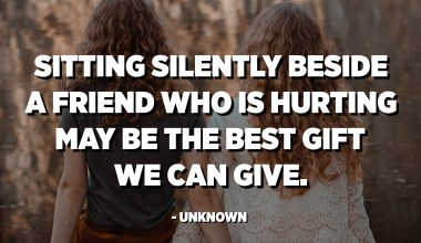 Sitting silently beside a friend who is hurting may be the best gift we can give. - Unknown