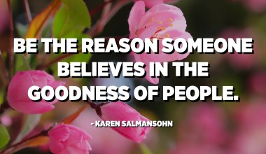Be the reason someone believes in the goodness of people. - Karen Salmansohn