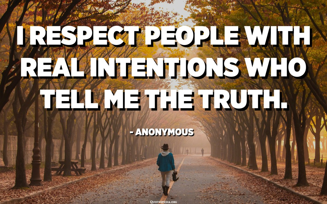 I respect people with real intentions who tell me the truth. - Anonymous