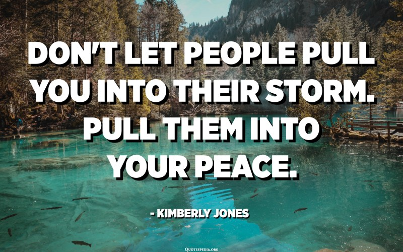 Don't let people pull you into their storm. Pull them into your peace. - Kimberly Jones