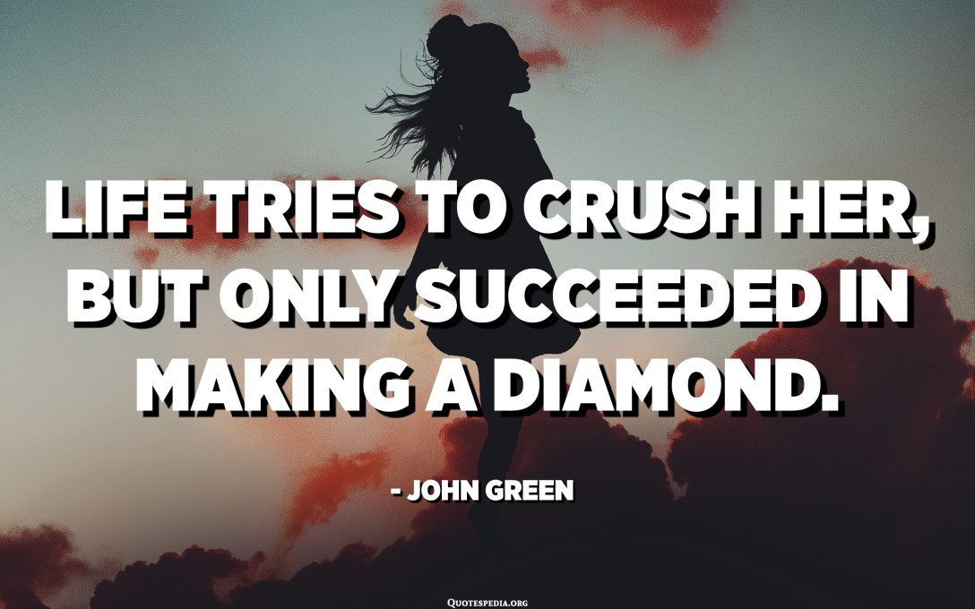 Life tries to crush her, but only succeeded in making a diamond. - John Green