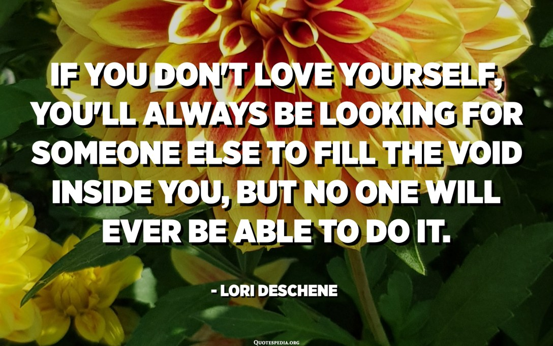 If you don't love yourself, you'll always be looking for someone else to fill the void inside you, but no one will ever be able to do it. - Lori Deschene