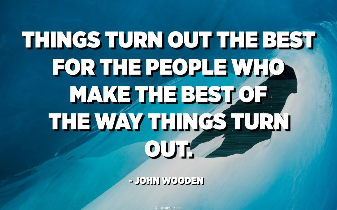 Things turn out the best for the people who make the best of the way things turn out. - John Wooden