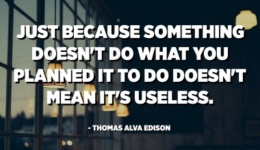 Just because something doesn't do what you planned it to do doesn't mean it's useless. - Thomas Alva Edison